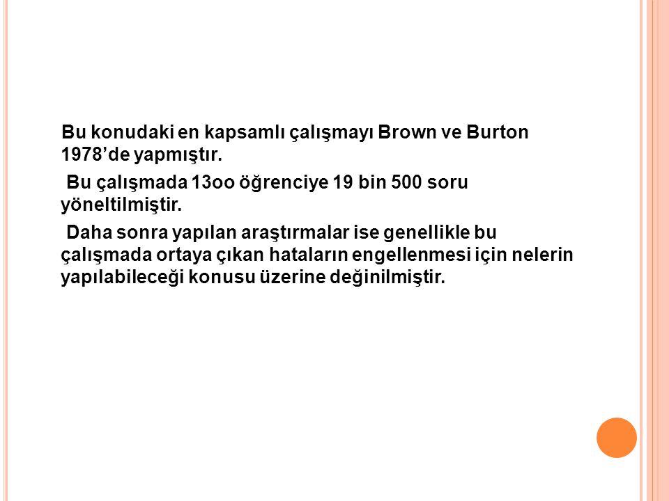 Bu konudaki en kapsamlı çalışmayı Brown ve Burton 1978'de yapmıştır. Bu çalışmada 13oo öğrenciye 19 bin 500 soru yöneltilmiştir. Daha sonra yapılan ar