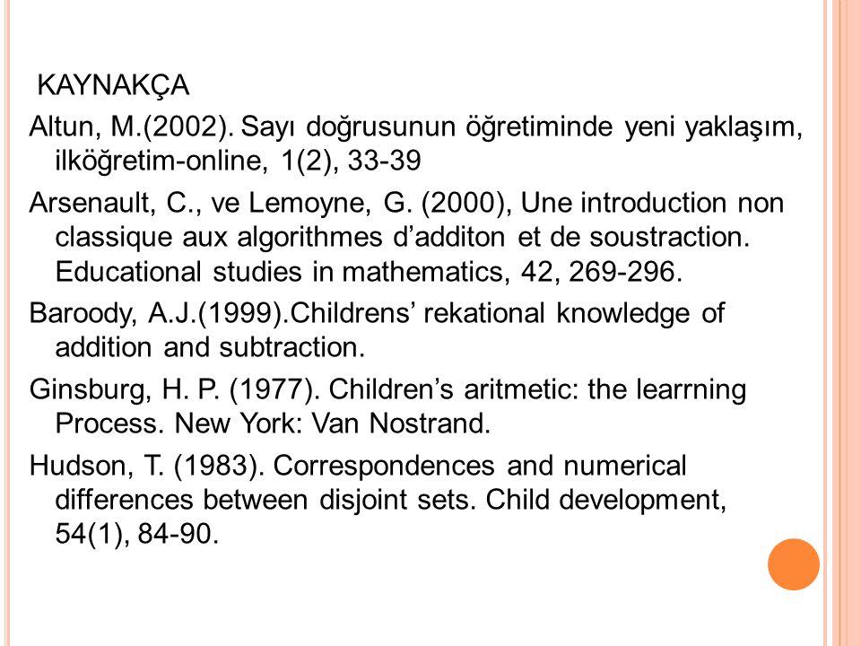 KAYNAKÇA Altun, M.(2002). Sayı doğrusunun öğretiminde yeni yaklaşım, ilköğretim-online, 1(2), 33-39 Arsenault, C., ve Lemoyne, G. (2000), Une introduc