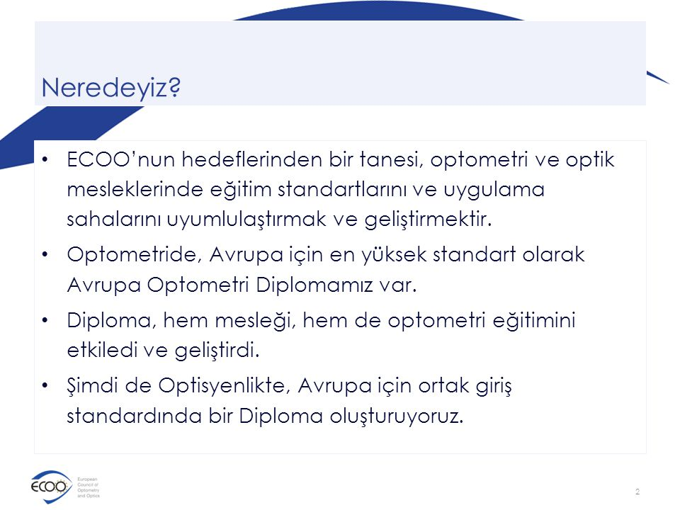 Avrupa'da Optometri ve Optik • Ekonomik şartlar, ülkeden ülkeye değişmekte • Uygulama sahaları değişmekte • Eğitim ise farklı düzeylerde – Üniversite – El sanatları • Uyumluluk yok 3
