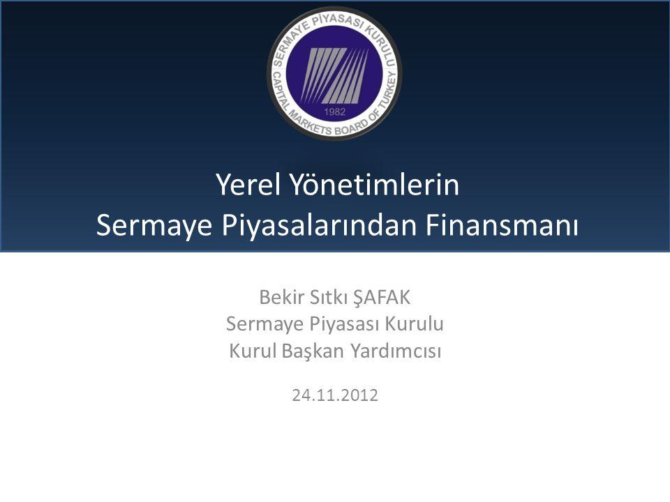 Yerel Yönetimlerin Sermaye Piyasalarından Finansmanı Bekir Sıtkı ŞAFAK Sermaye Piyasası Kurulu Kurul Başkan Yardımcısı 24.11.2012