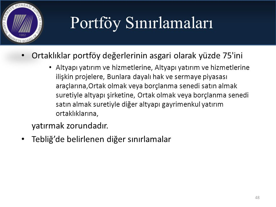 48 Portföy Sınırlamaları • Ortaklıklar portföy değerlerinin asgari olarak yüzde 75'ini • Altyapı yatırım ve hizmetlerine, Altyapı yatırım ve hizmetler