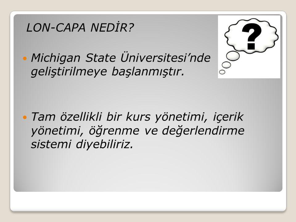 LON-CAPA NEDİR?  Michigan State Üniversitesi'nde geliştirilmeye başlanmıştır.  Tam özellikli bir kurs yönetimi, içerik yönetimi, öğrenme ve değerlen