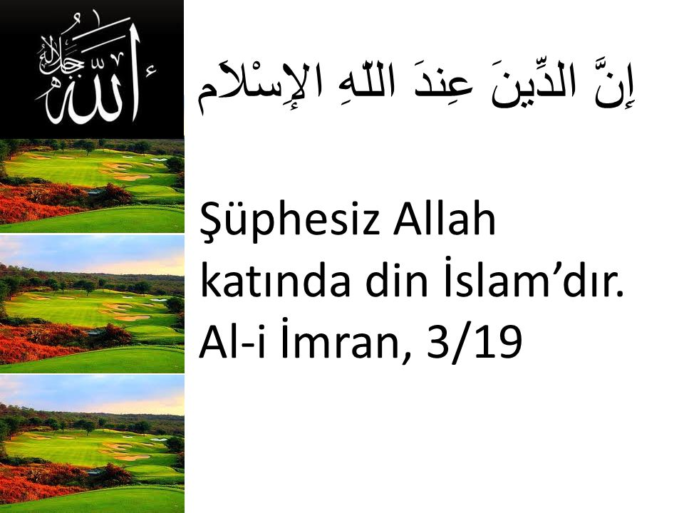 إِنَّ الدِّينَ عِندَ اللّهِ الإِسْلاَم Şüphesiz Allah katında din İslam'dır. Al-i İmran, 3/19