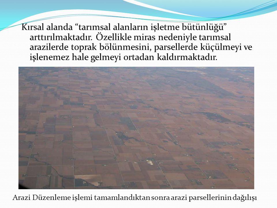 """Kırsal alanda """"tarımsal alanların işletme bütünlüğü"""" arttırılmaktadır. Özellikle miras nedeniyle tarımsal arazilerde toprak bölünmesini, parsellerde k"""