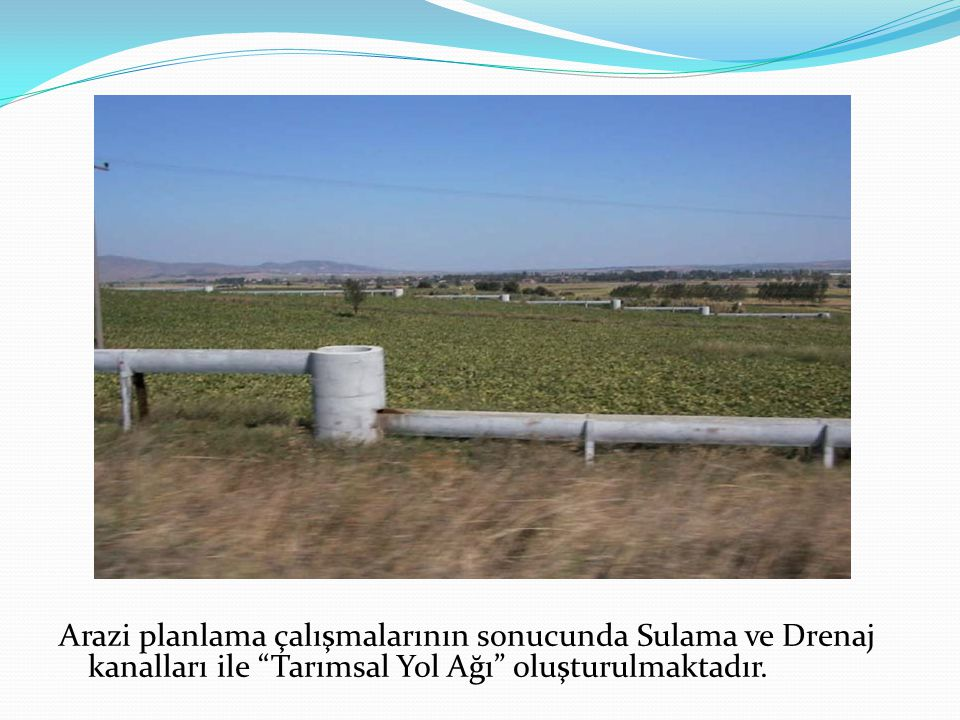 """Arazi planlama çalışmalarının sonucunda Sulama ve Drenaj kanalları ile """"Tarımsal Yol Ağı"""" oluşturulmaktadır."""