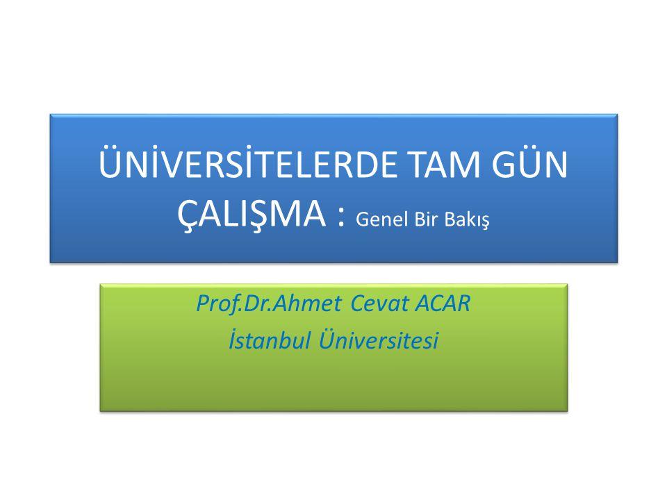 ÜNİVERSİTELERDE TAM GÜN ÇALIŞMA : Genel Bir Bakış Prof.Dr.Ahmet Cevat ACAR İstanbul Üniversitesi Prof.Dr.Ahmet Cevat ACAR İstanbul Üniversitesi