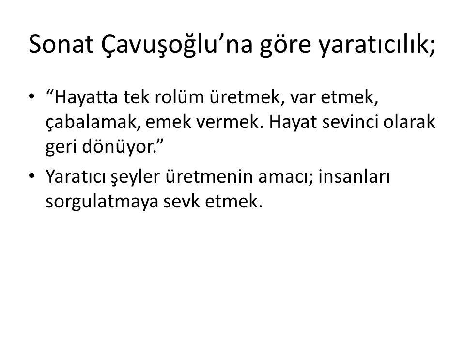 """Sonat Çavuşoğlu'na göre yaratıcılık; • """"Hayatta tek rolüm üretmek, var etmek, çabalamak, emek vermek. Hayat sevinci olarak geri dönüyor."""" • Yaratıcı ş"""