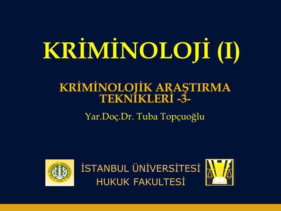 KRİMİNOLOJİ (I) İSTANBUL ÜNİVERSİTESİ HUKUK FAKULTESİ KRİMİNOLOJİK ARAŞTIRMA TEKNİKLERİ -3- Yar.Doç.Dr. Tuba Topçuoğlu