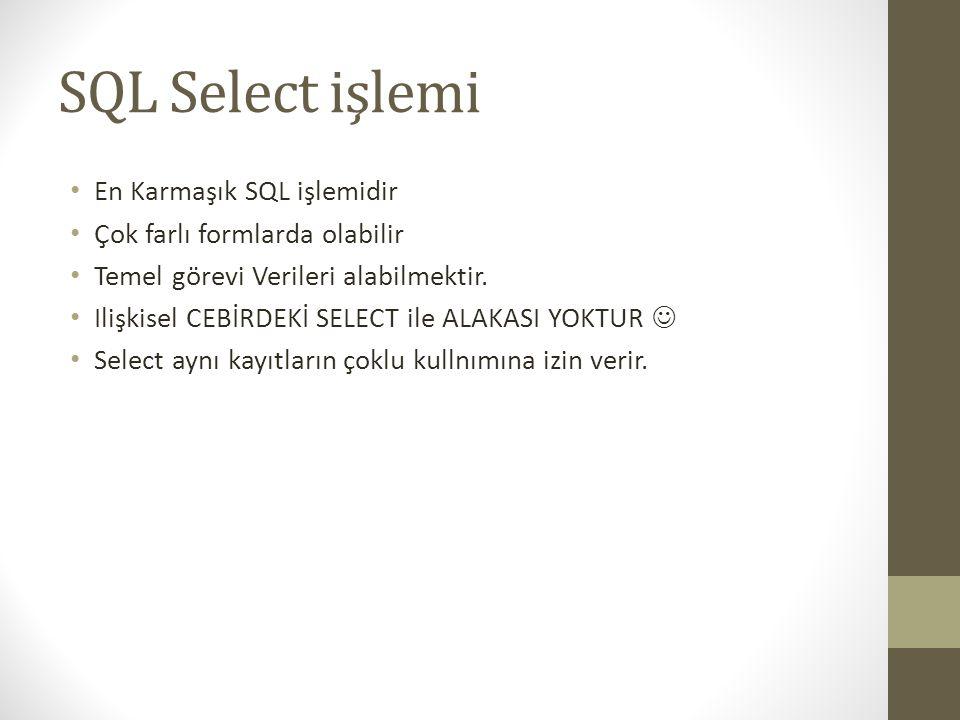SQL Select işlemi • En Karmaşık SQL işlemidir • Çok farlı formlarda olabilir • Temel görevi Verileri alabilmektir. • Ilişkisel CEBİRDEKİ SELECT ile AL
