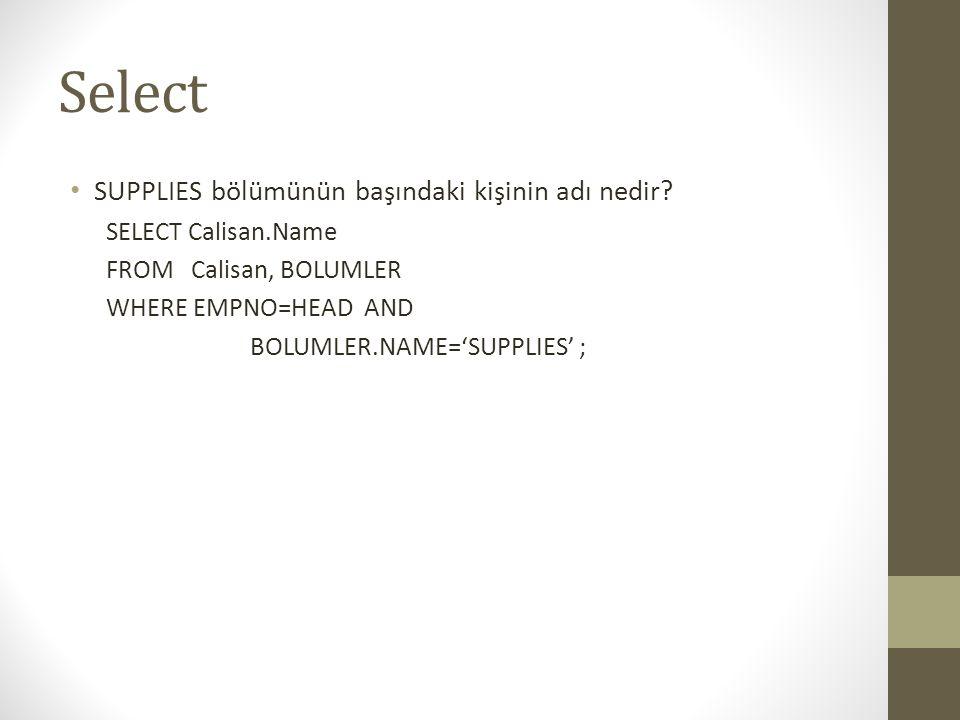 Select • SUPPLIES bölümünün başındaki kişinin adı nedir? SELECT Calisan.Name FROM Calisan, BOLUMLER WHERE EMPNO=HEAD AND BOLUMLER.NAME='SUPPLIES' ;