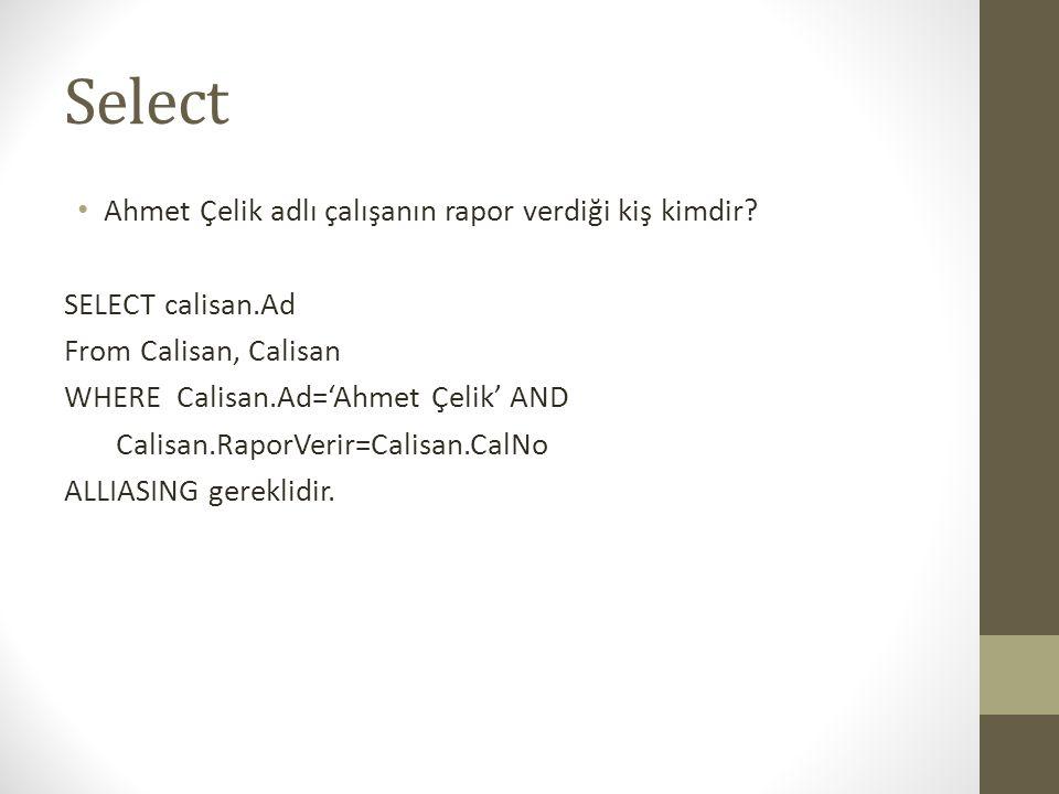 Select • Ahmet Çelik adlı çalışanın rapor verdiği kiş kimdir? SELECT calisan.Ad From Calisan, Calisan WHERE Calisan.Ad='Ahmet Çelik' AND Calisan.Rapor