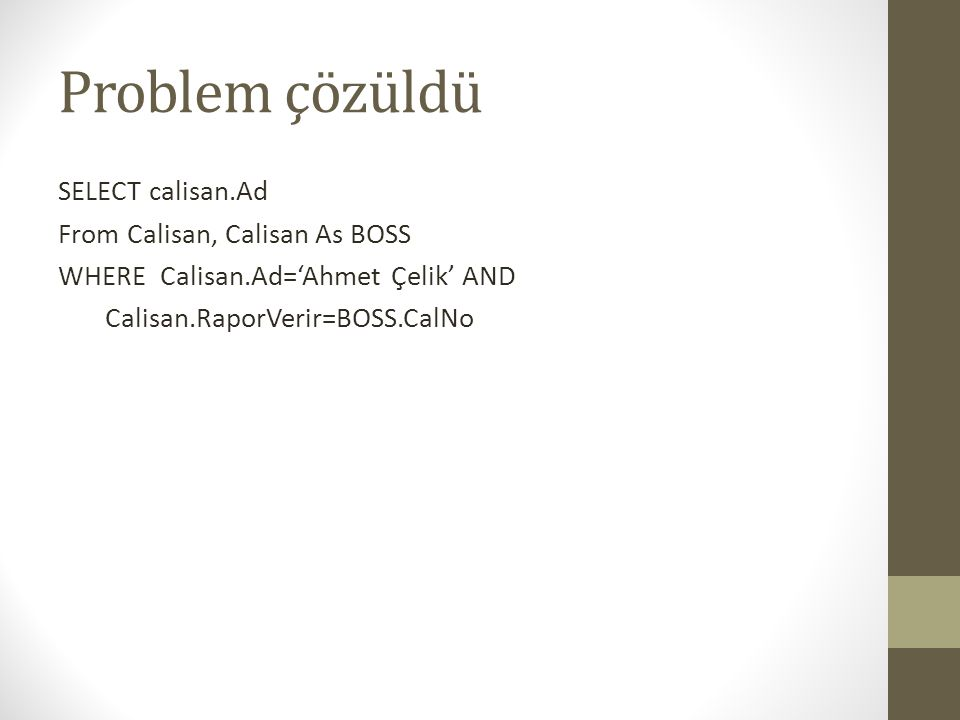 Problem çözüldü SELECT calisan.Ad From Calisan, Calisan As BOSS WHERE Calisan.Ad='Ahmet Çelik' AND Calisan.RaporVerir=BOSS.CalNo