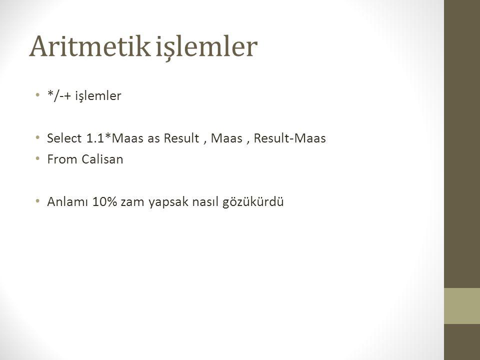 Aritmetik işlemler • */-+ işlemler • Select 1.1*Maas as Result, Maas, Result-Maas • From Calisan • Anlamı 10% zam yapsak nasıl gözükürdü