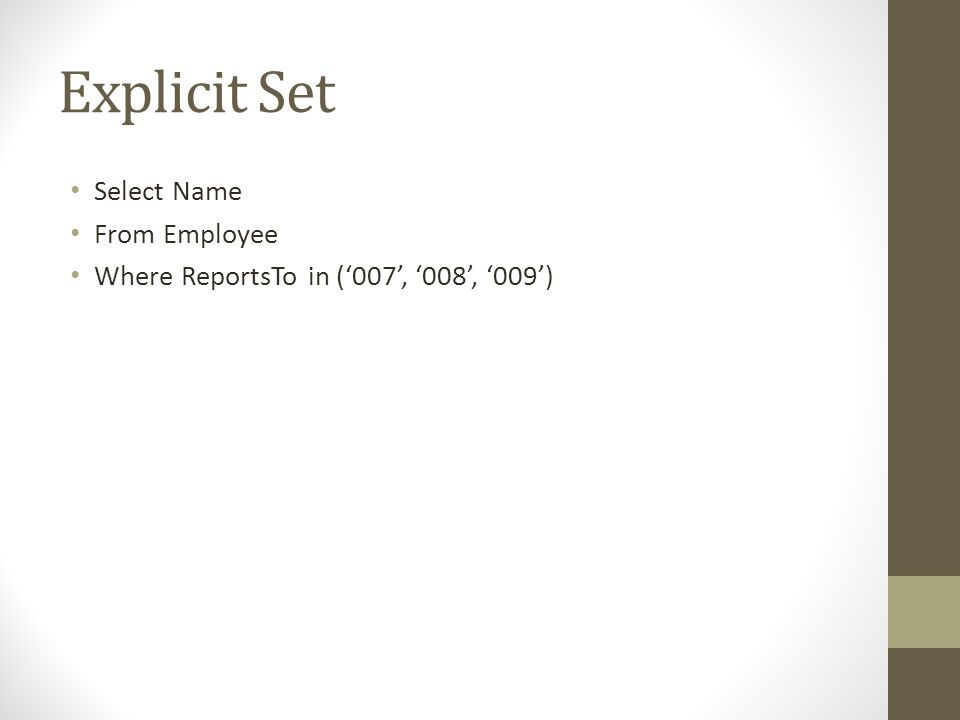 Explicit Set • Select Name • From Employee • Where ReportsTo in ('007', '008', '009')