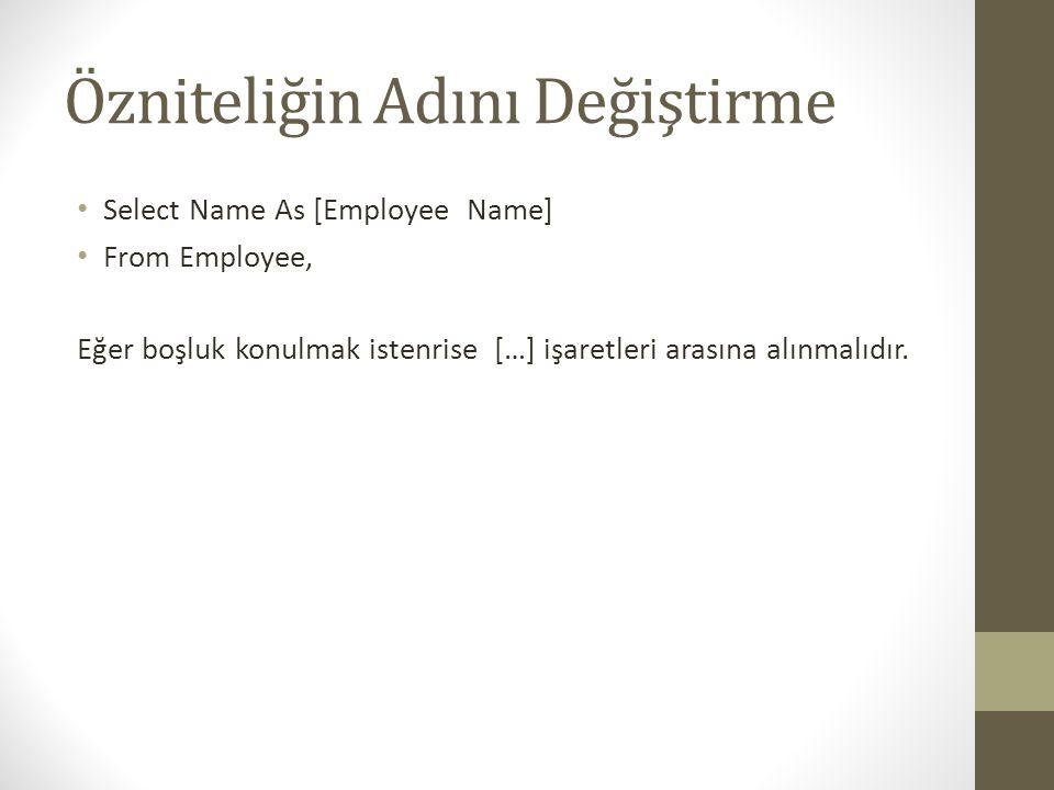 Özniteliğin Adını Değiştirme • Select Name As [Employee Name] • From Employee, Eğer boşluk konulmak istenrise […] işaretleri arasına alınmalıdır.