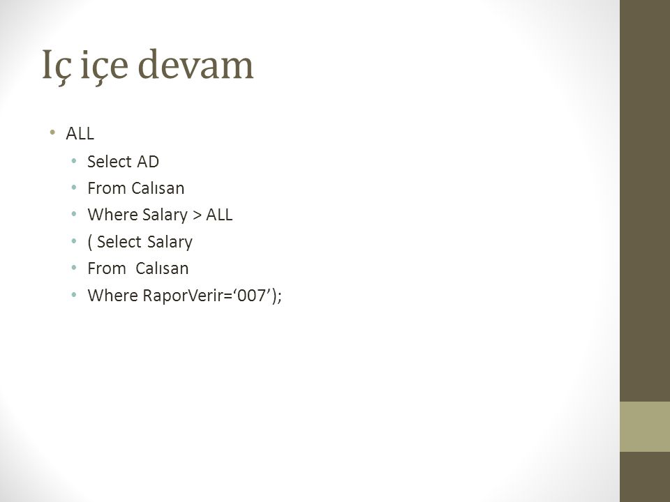Iç içe devam • ALL • Select AD • From Calısan • Where Salary > ALL • ( Select Salary • From Calısan • Where RaporVerir='007');