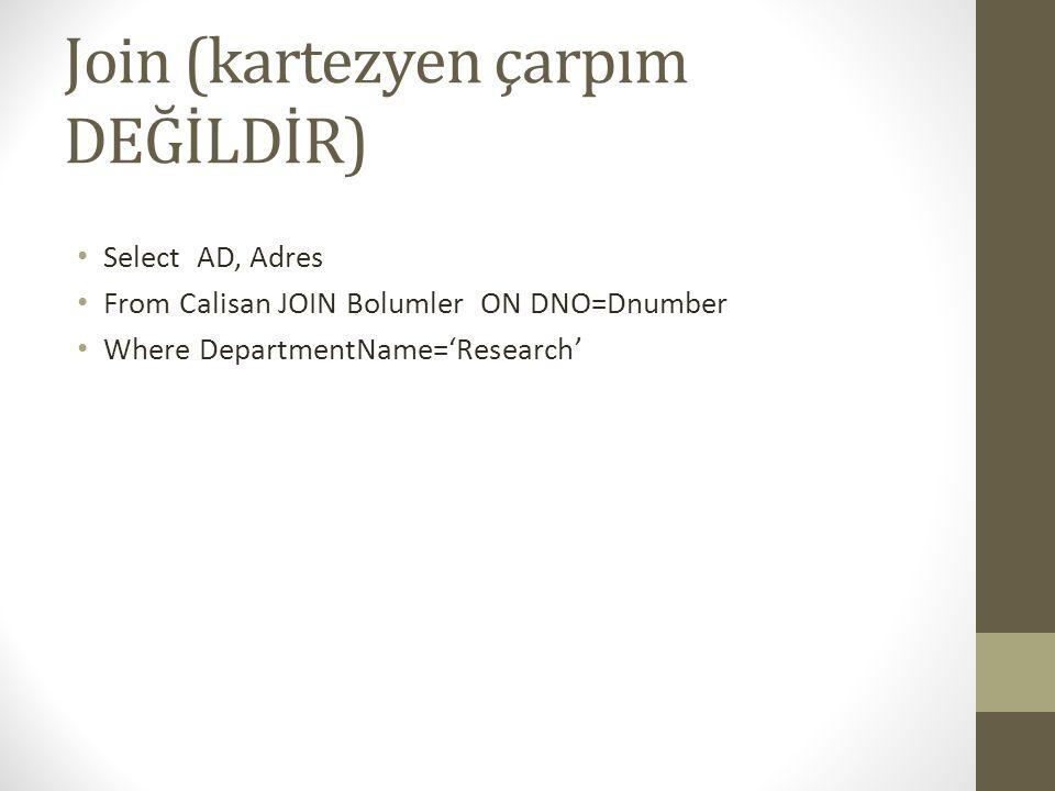 Join (kartezyen çarpım DEĞİLDİR) • Select AD, Adres • From Calisan JOIN Bolumler ON DNO=Dnumber • Where DepartmentName='Research'