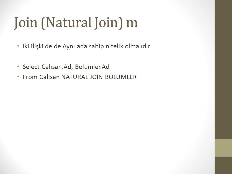 Join (Natural Join) m • Iki ilişki de de Aynı ada sahip nitelik olmalıdır • Select Calısan.Ad, Bolumler.Ad • From Calısan NATURAL JOIN BOLUMLER