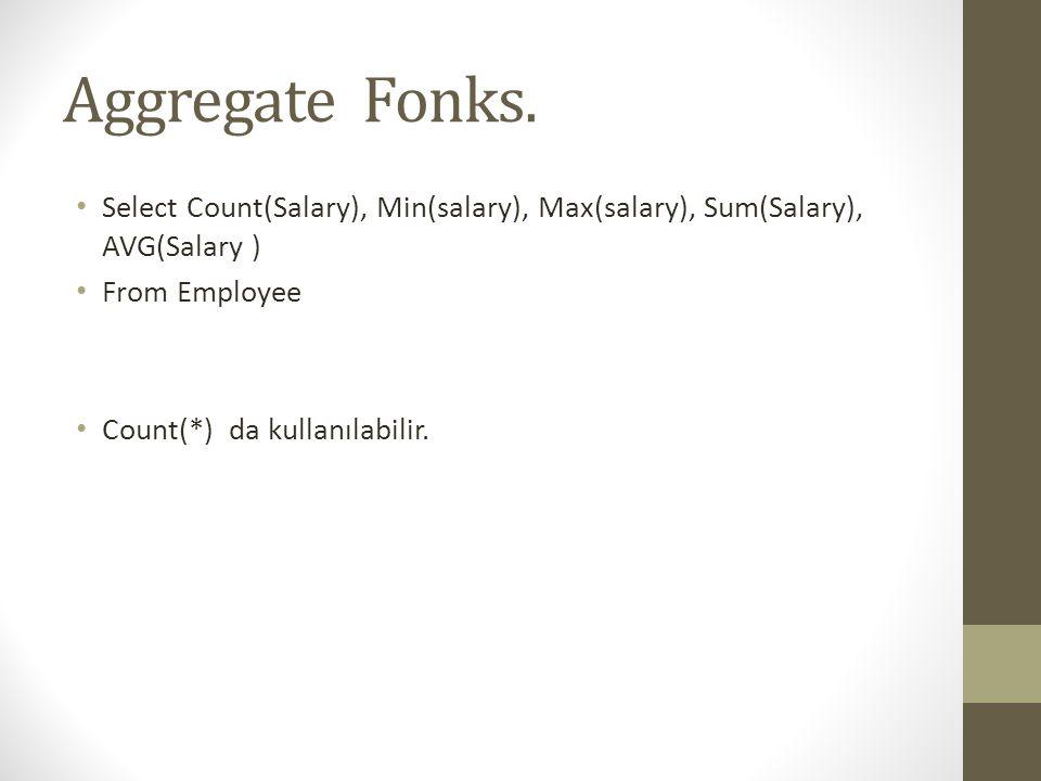 Aggregate Fonks. • Select Count(Salary), Min(salary), Max(salary), Sum(Salary), AVG(Salary ) • From Employee • Count(*) da kullanılabilir.