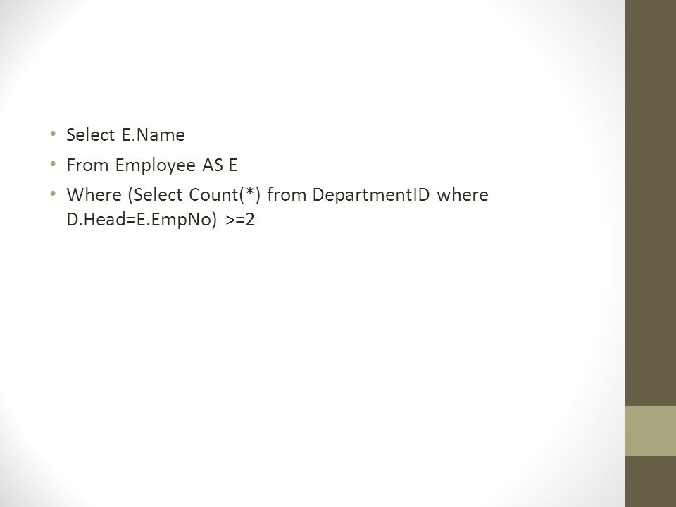 • Select E.Name • From Employee AS E • Where (Select Count(*) from DepartmentID where D.Head=E.EmpNo) >=2