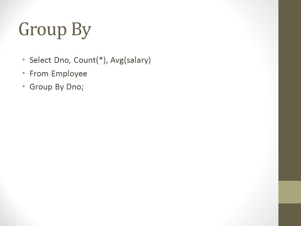 Group By • Select Dno, Count(*), Avg(salary) • From Employee • Group By Dno;