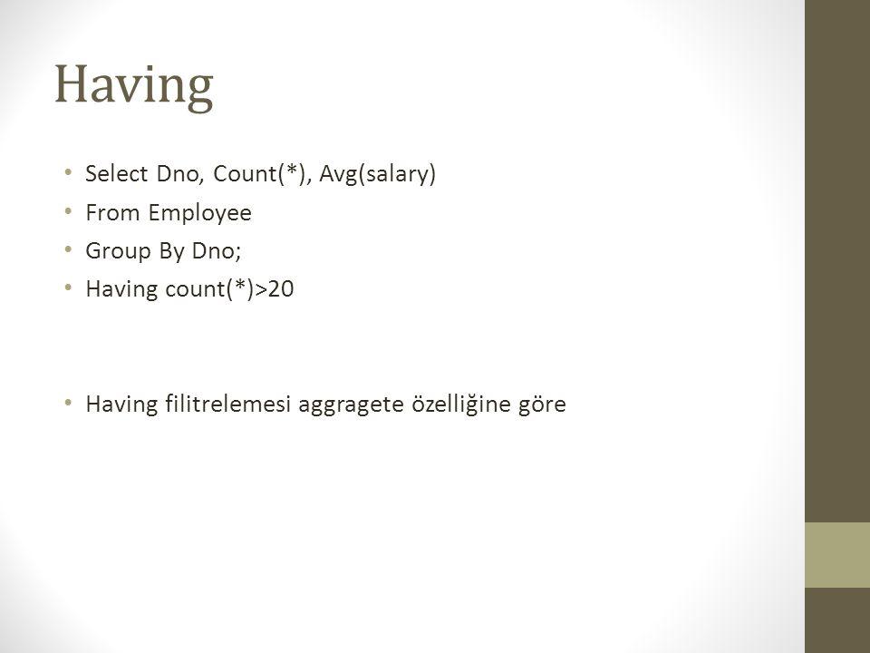 Having • Select Dno, Count(*), Avg(salary) • From Employee • Group By Dno; • Having count(*)>20 • Having filitrelemesi aggragete özelliğine göre