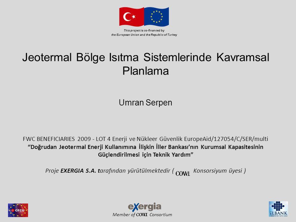 Member of Consortium This project is co-financed by the European Union and the Republic of Turkey Jeotermal Bölge Isıtma Sistemlerinde Kavramsal Planlama Umran Serpen FWC BENEFICIARIES 2009 - LOT 4 Enerji ve Nükleer Güvenlik EuropeAid/127054/C/SER/multi Doğrudan Jeotermal Enerji Kullanımına İlişkin İller Bankası'nın Kurumsal Kapasitesinin Güçlendirilmesi için Teknik Yardım Proje EXERGIA S.A.