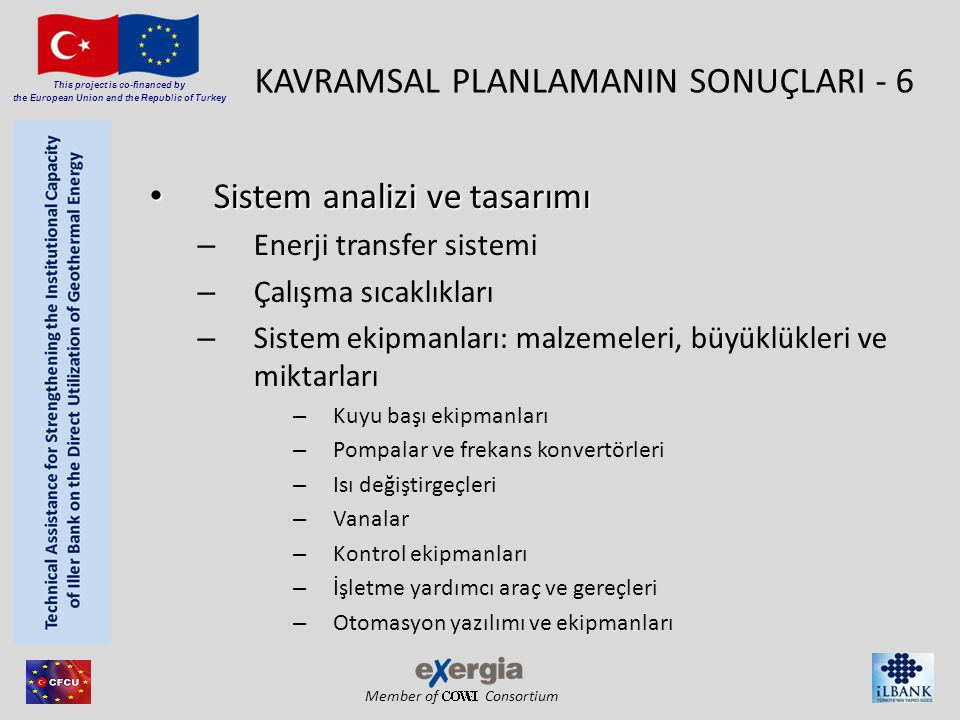 Member of Consortium This project is co-financed by the European Union and the Republic of Turkey KAVRAMSAL PLANLAMANIN SONUÇLARI - 6 • Sistem analizi ve tasarımı – Enerji transfer sistemi – Çalışma sıcaklıkları – Sistem ekipmanları: malzemeleri, büyüklükleri ve miktarları – Kuyu başı ekipmanları – Pompalar ve frekans konvertörleri – Isı değiştirgeçleri – Vanalar – Kontrol ekipmanları – İşletme yardımcı araç ve gereçleri – Otomasyon yazılımı ve ekipmanları