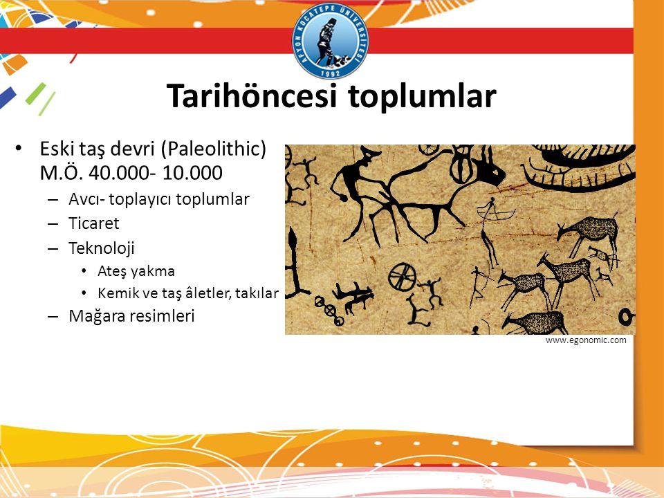 Tarihöncesi toplumlar • Eski taş devri (Paleolithic) M.Ö. 40.000- 10.000 – Avcı- toplayıcı toplumlar – Ticaret – Teknoloji • Ateş yakma • Kemik ve taş