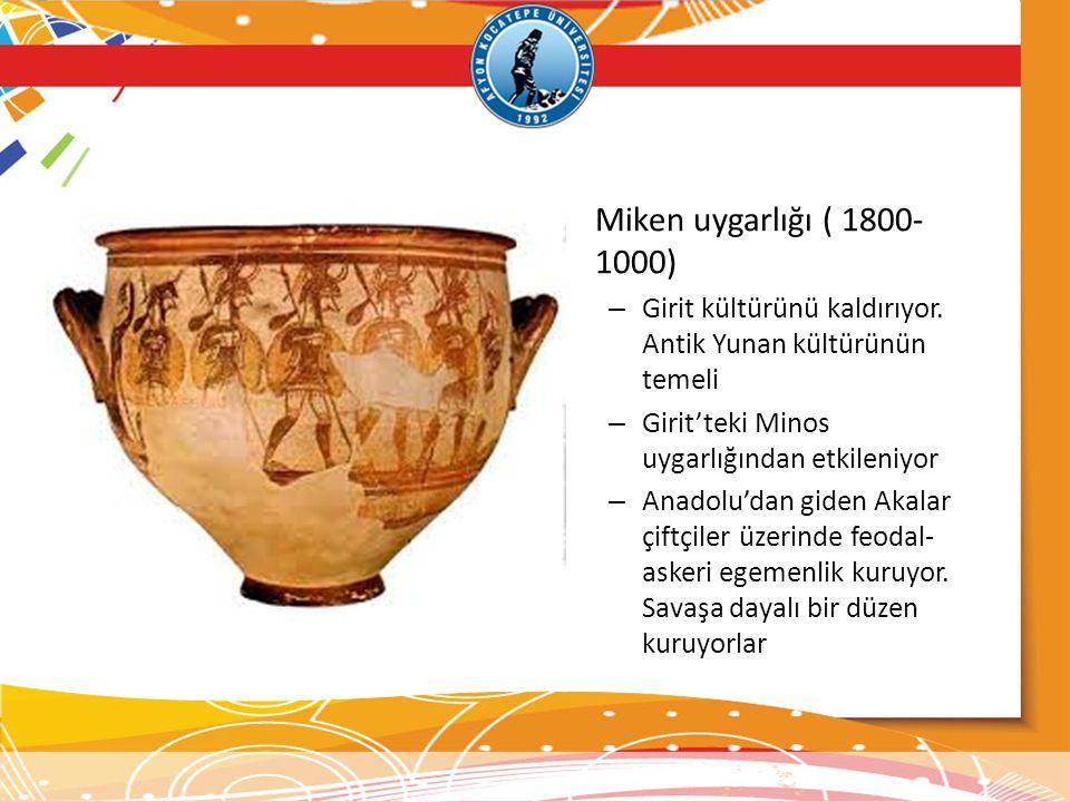 • Miken uygarlığı ( 1800- 1000) – Girit kültürünü kaldırıyor. Antik Yunan kültürünün temeli – Girit'teki Minos uygarlığından etkileniyor – Anadolu'dan