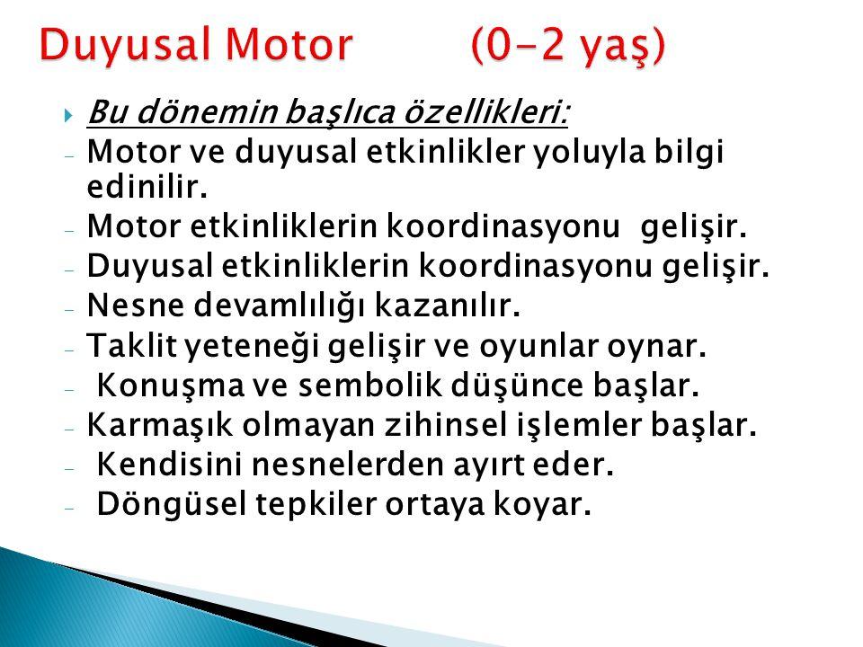  Bu dönemin başlıca özellikleri: - Motor ve duyusal etkinlikler yoluyla bilgi edinilir. - Motor etkinliklerin koordinasyonu gelişir. - Duyusal etkinl