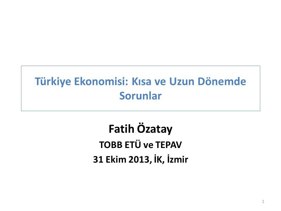 Türkiye Ekonomisi: Kısa ve Uzun Dönemde Sorunlar Fatih Özatay TOBB ETÜ ve TEPAV 31 Ekim 2013, İK, İzmir 1