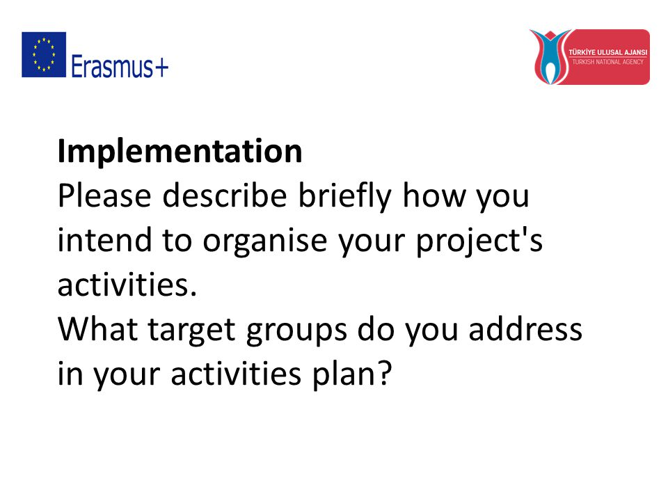 Implementation Please describe briefly how you intend to organise your project's activities. What target groups do you address in your activities plan