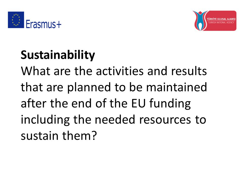 Sustainability What are the activities and results that are planned to be maintained after the end of the EU funding including the needed resources to