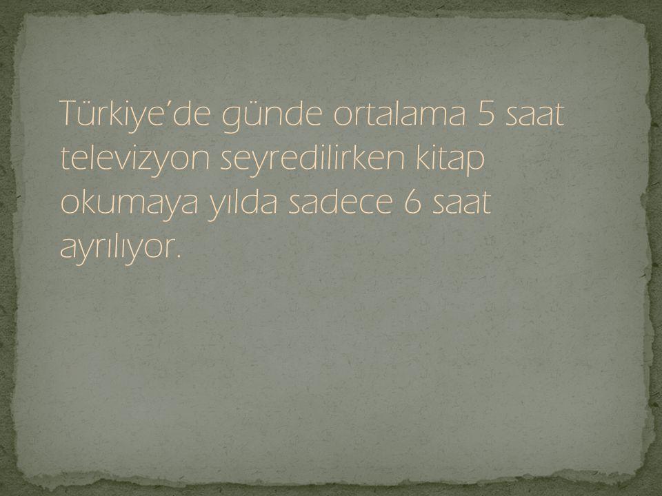 Türkiye'de günde ortalama 5 saat televizyon seyredilirken kitap okumaya yılda sadece 6 saat ayrılıyor.