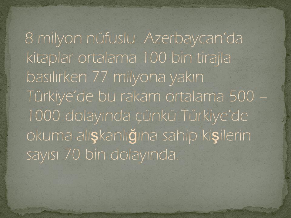 8 milyon nüfuslu Azerbaycan'da kitaplar ortalama 100 bin tirajla basılırken 77 milyona yakın Türkiye'de bu rakam ortalama 500 – 1000 dolayında çünkü T