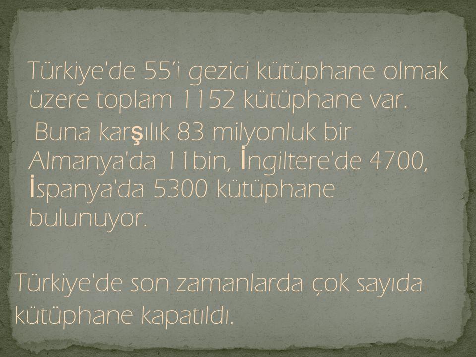 Türkiye'de 55'i gezici kütüphane olmak üzere toplam 1152 kütüphane var. Buna kar ş ılık 83 milyonluk bir Almanya'da 11bin, İ ngiltere'de 4700, İ spany