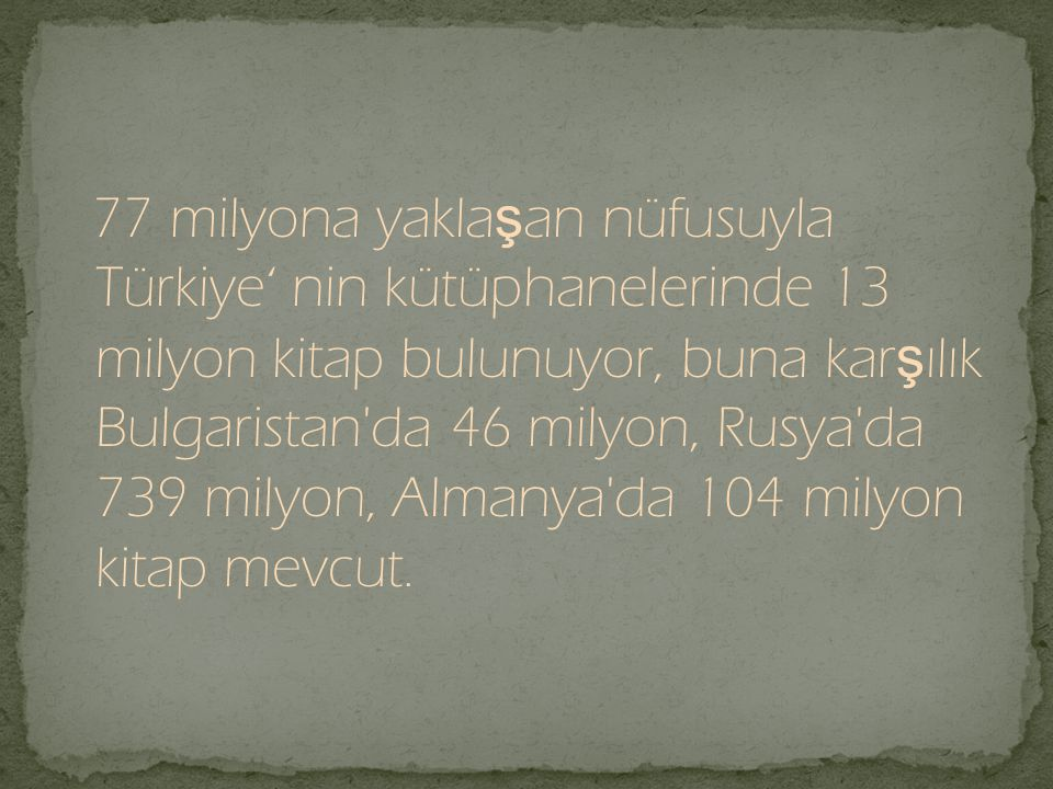 77 milyona yakla ş an nüfusuyla Türkiye' nin kütüphanelerinde 13 milyon kitap bulunuyor, buna kar ş ılık Bulgaristan'da 46 milyon, Rusya'da 739 milyon