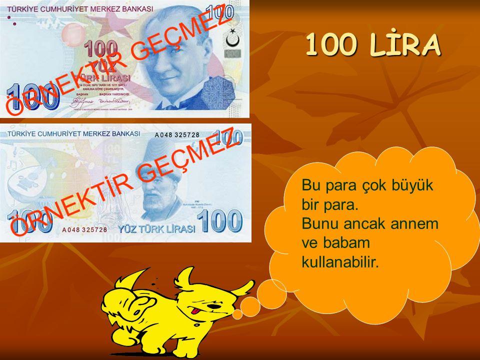 100 LİRA Bu para çok büyük bir para. Bunu ancak annem ve babam kullanabilir.