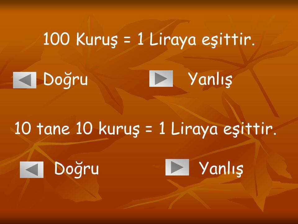 100 Kuruş = 1 Liraya eşittir. Doğru Yanlış 10 tane 10 kuruş = 1 Liraya eşittir. Doğru Yanlış