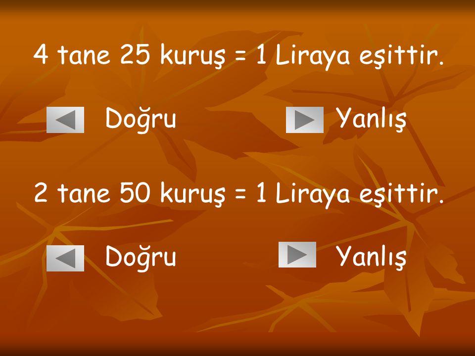 4 tane 25 kuruş = 1 Liraya eşittir. Doğru Yanlış 2 tane 50 kuruş = 1 Liraya eşittir. Doğru Yanlış