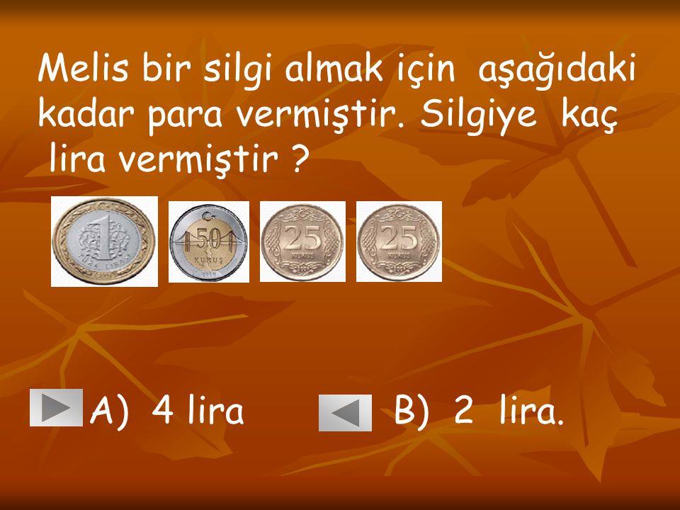 Melis bir silgi almak için aşağıdaki kadar para vermiştir. Silgiye kaç lira vermiştir ? A) 4 lira B) 2 lira.