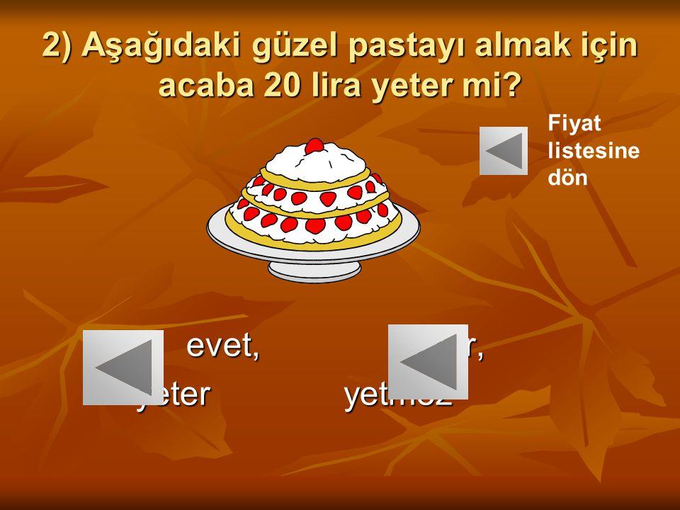 2) Aşağıdaki güzel pastayı almak için acaba 20 lira yeter mi? evet, hayır, evet, hayır, yeter yetmez yeter yetmez Fiyat listesine dön
