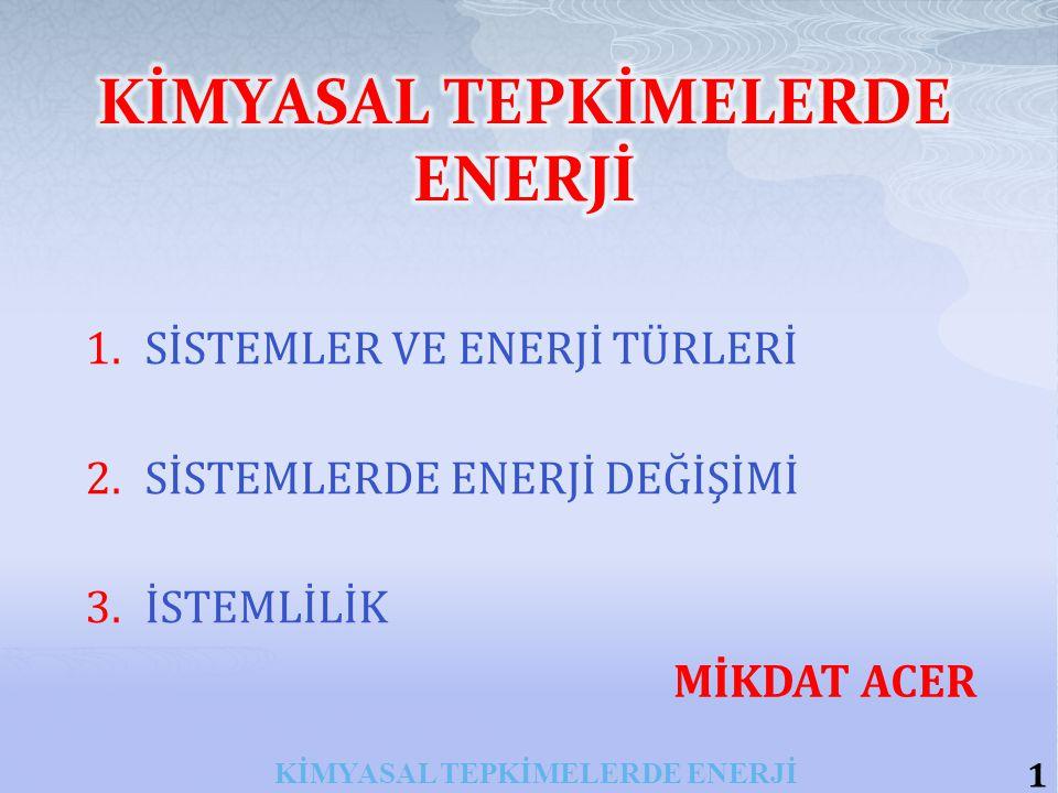 1.SİSTEMLER VE ENERJİ TÜRLERİ 2.SİSTEMLERDE ENERJİ DEĞİŞİMİ 3.İSTEMLİLİK 1 KİMYASAL TEPKİMELERDE ENERJİ MİKDAT ACER