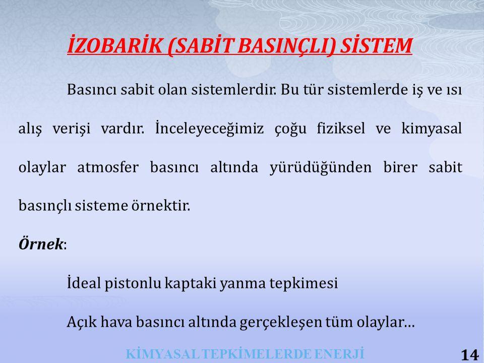 14 KİMYASAL TEPKİMELERDE ENERJİ İZOBARİK (SABİT BASINÇLI) SİSTEM Basıncı sabit olan sistemlerdir.