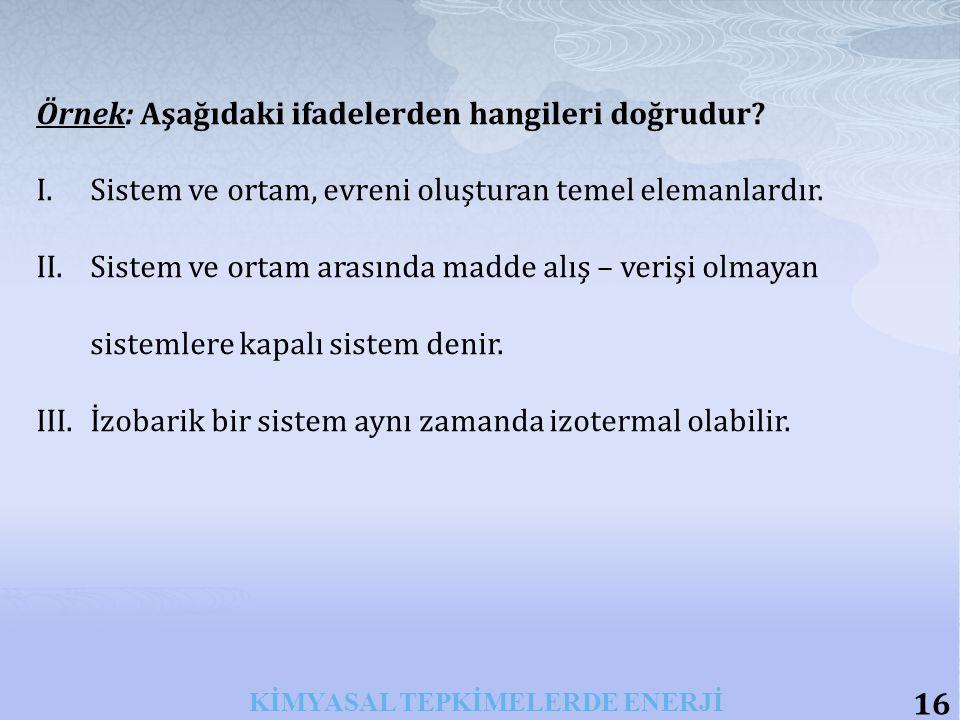 16 KİMYASAL TEPKİMELERDE ENERJİ Örnek: Aşağıdaki ifadelerden hangileri doğrudur.