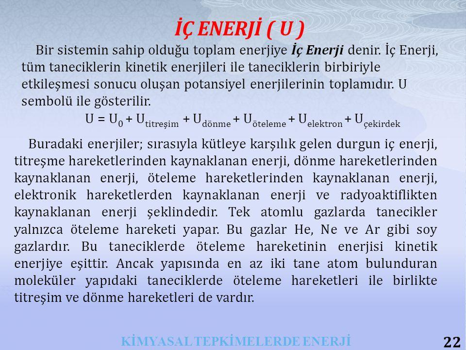 22 KİMYASAL TEPKİMELERDE ENERJİ İÇ ENERJİ ( U ) Bir sistemin sahip olduğu toplam enerjiye İç Enerji denir.