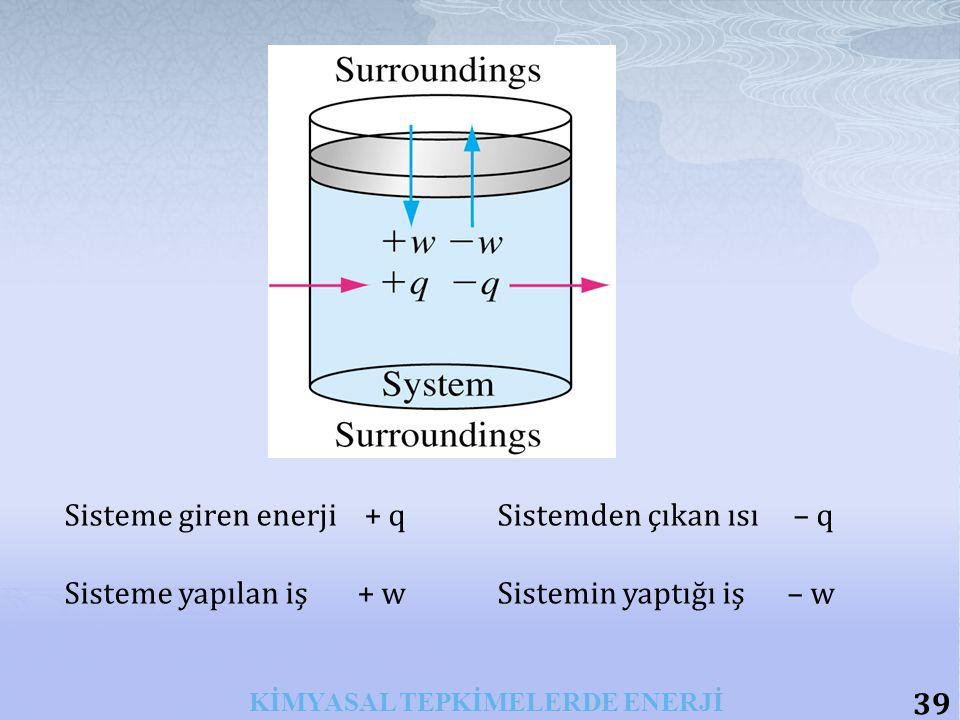 39 KİMYASAL TEPKİMELERDE ENERJİ Sisteme giren enerji + q Sistemden çıkan ısı – q Sisteme yapılan iş + w Sistemin yaptığı iş – w