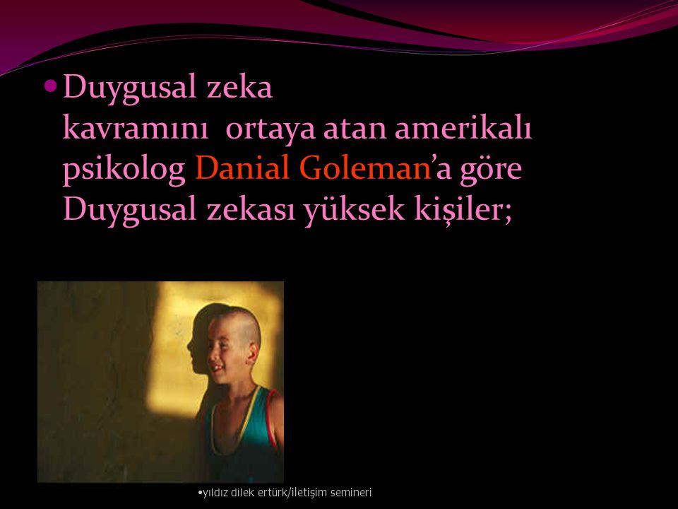  Duygusal zeka kavramını ortaya atan amerikalı psikolog Danial Goleman'a göre Duygusal zekası yüksek kişiler; • yıldız dilek ertürk/iletişim semineri
