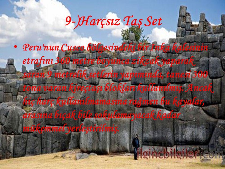 9-)Harçsız Taş Set • Peru nun Cusco bölgesindeki bir Inka kalesinin etrafını 360 metre boyunca zikzak yaparak saran 9 metrelik setlerin yapımında, tanesi 300 tona varan kireçtaşı blokları kullanılmış.